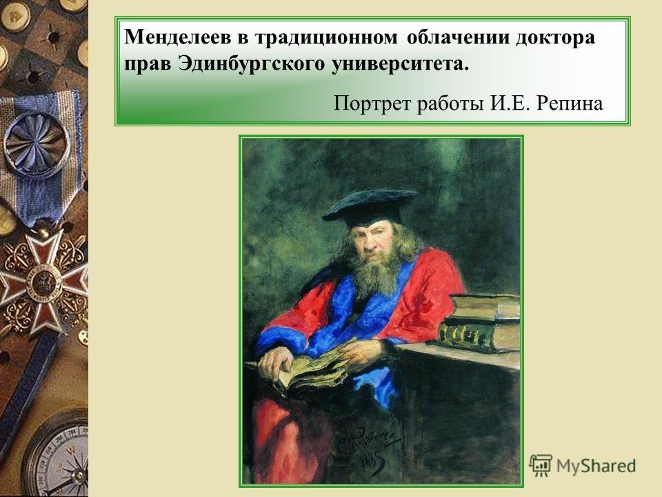Менделеев в традиционном облачении доктора прав Эдинбургского университета. Портрет работы И.Е. Репина
