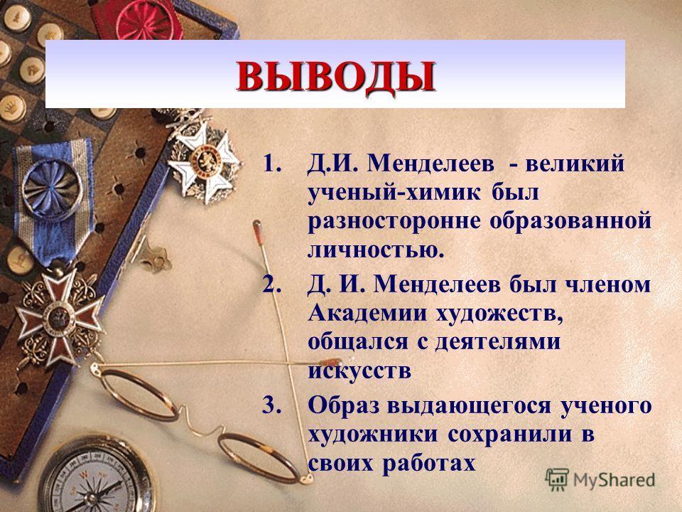 ВЫВОДЫ 1.Д.И. Менделеев - великий ученый-химик был разносторонне образованной личностью. 2.Д. И. Менделеев был членом Академии художеств, общался с деятелями искусств 3. Образ выдающегося ученого художники сохранили в своих работах