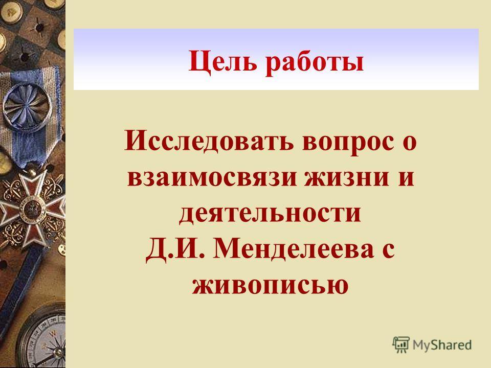 Цель работы Исследовать вопрос о взаимосвязи жизни и деятельности Д.И. Менделеева с живописью