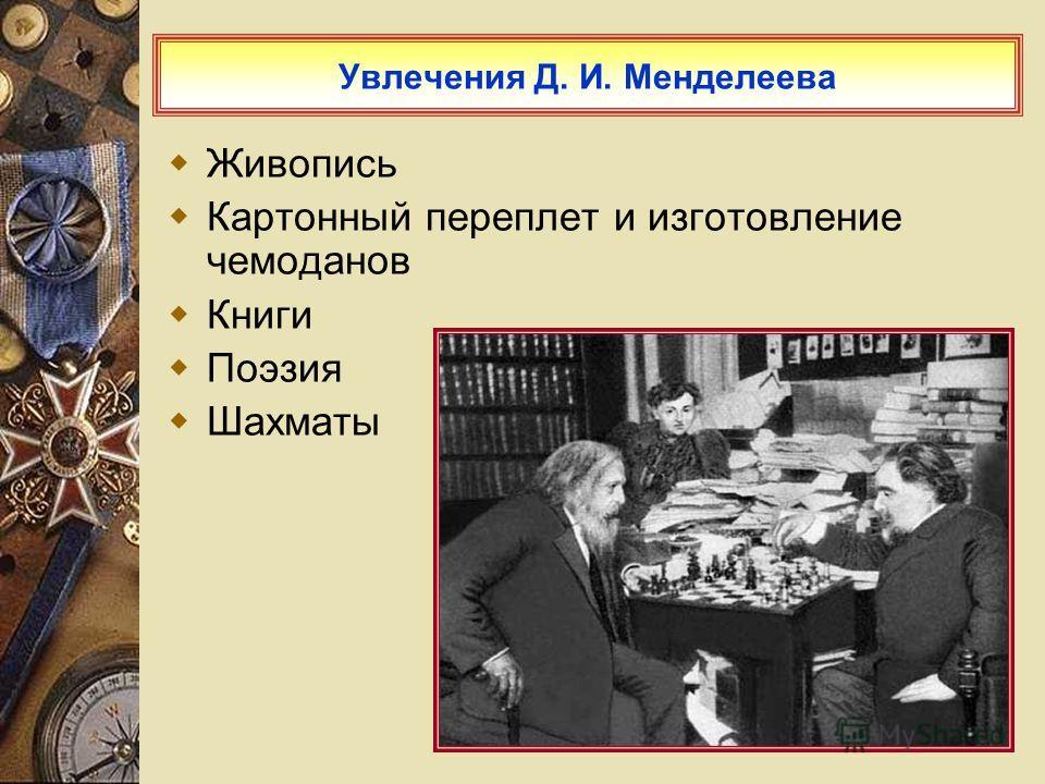 Увлечения Д. И. Менделеева Живопись Картонный переплет и изготовление чемоданов Книги Поэзия Шахматы