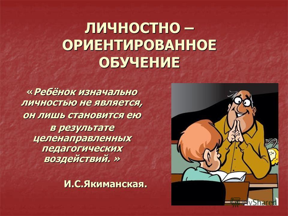 ЛИЧНОСТНО – ОРИЕНТИРОВАННОЕ ОБУЧЕНИЕ «Ребёнок изначально личностью не является, он лишь становится ею в результате целенаправленных педагогических воздействий. » И.С.Якиманская. И.С.Якиманская.