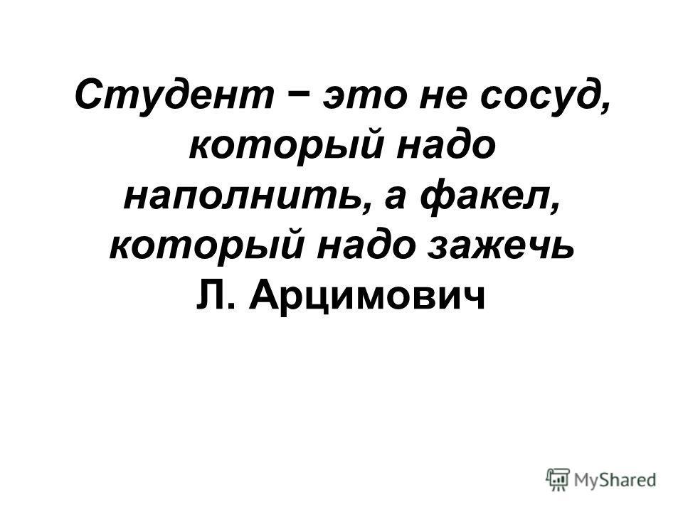 Студент это не сосуд, который надо наполнить, а факел, который надо зажечь Л. Арцимович