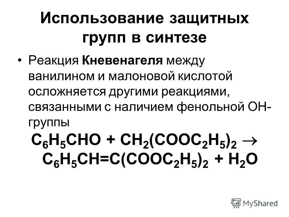 Использование защитных групп в синтезе Реакция Кневенагеля между ванилином и малоновой кислотой осложняется другими реакциями, связанными с наличием фенольной ОН- группы С 6 Н 5 СНО + СН 2 (СООС 2 Н 5 ) 2 С 6 Н 5 СН=С(СООС 2 Н 5 ) 2 + Н 2 О