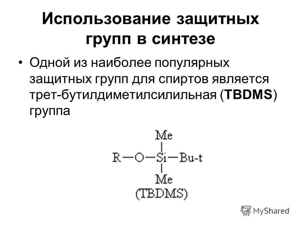 Использование защитных групп в синтезе Одной из наиболее популярных защитных групп для спиртов является трет-бутилдиметилсилильная (TBDMS) группа