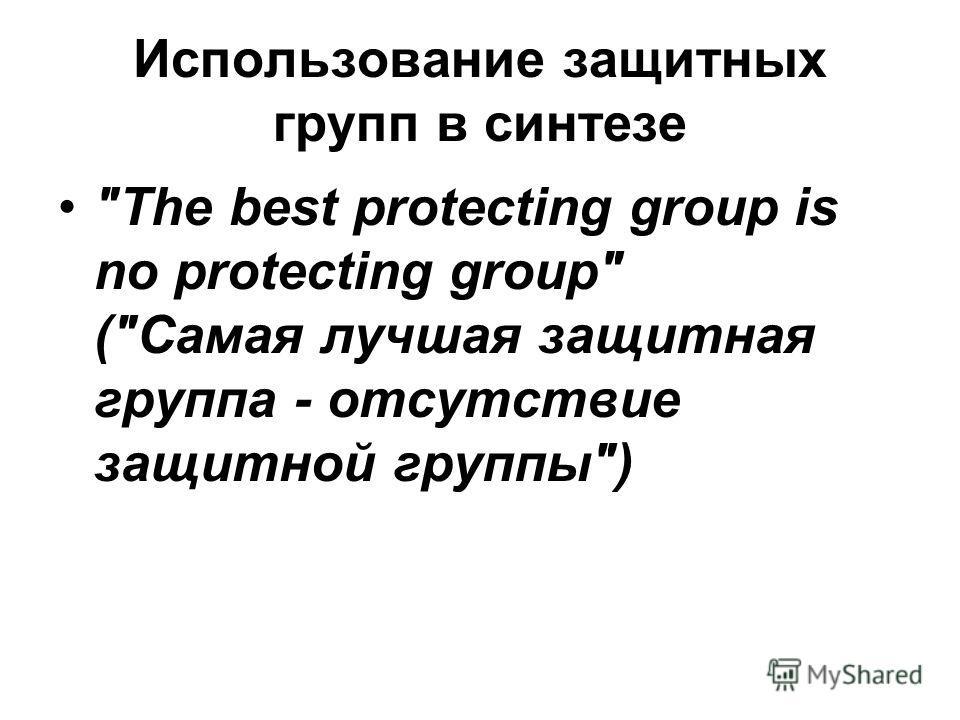 Использование защитных групп в синтезе The best protecting group is no protecting group (Самая лучшая защитная группа - отсутствие защитной группы)