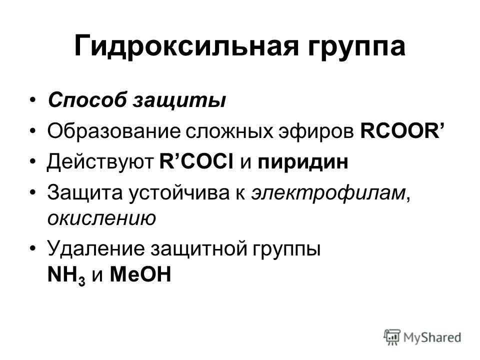 Гидроксильная группа Способ защиты Образование сложных эфиров RCOOR Действуют RCOCl и пиридин Защита устойчива к электрофилам, окислению Удаление защитной группы NH 3 и MeOH