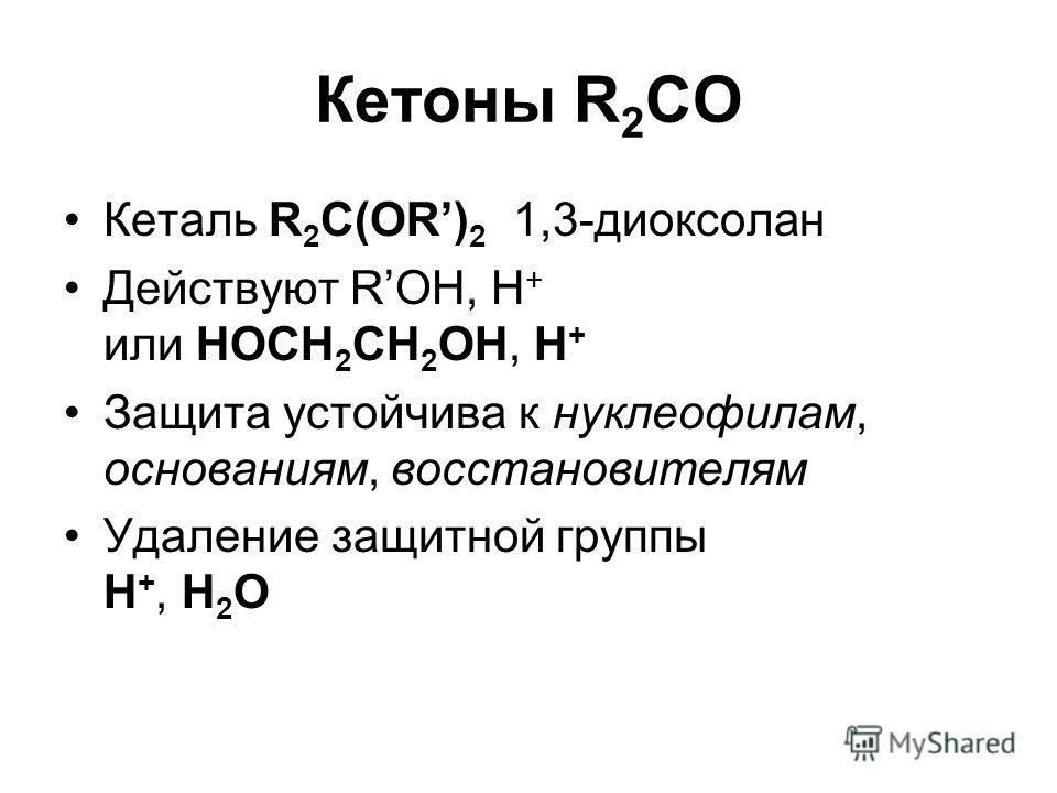 Кетоны R 2 CO Кеталь R 2 C(OR) 2 1,3-диоксолан Действуют ROH, H + или HOCH 2 CH 2 OH, H + Защита устойчива к нуклеофилам, основаниям, восстановителям Удаление защитной группы H +, H 2 O