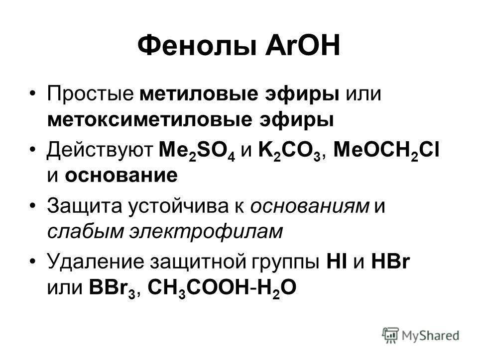 Фенолы ArOH Простые метиловые эфиры или метоксиметиловые эфиры Действуют Me 2 SO 4 и K 2 CO 3, MeOCH 2 Cl и основание Защита устойчива к основаниям и слабым электрофилам Удаление защитной группы HI и HBr или BBr 3, CH 3 COOH-H 2 O