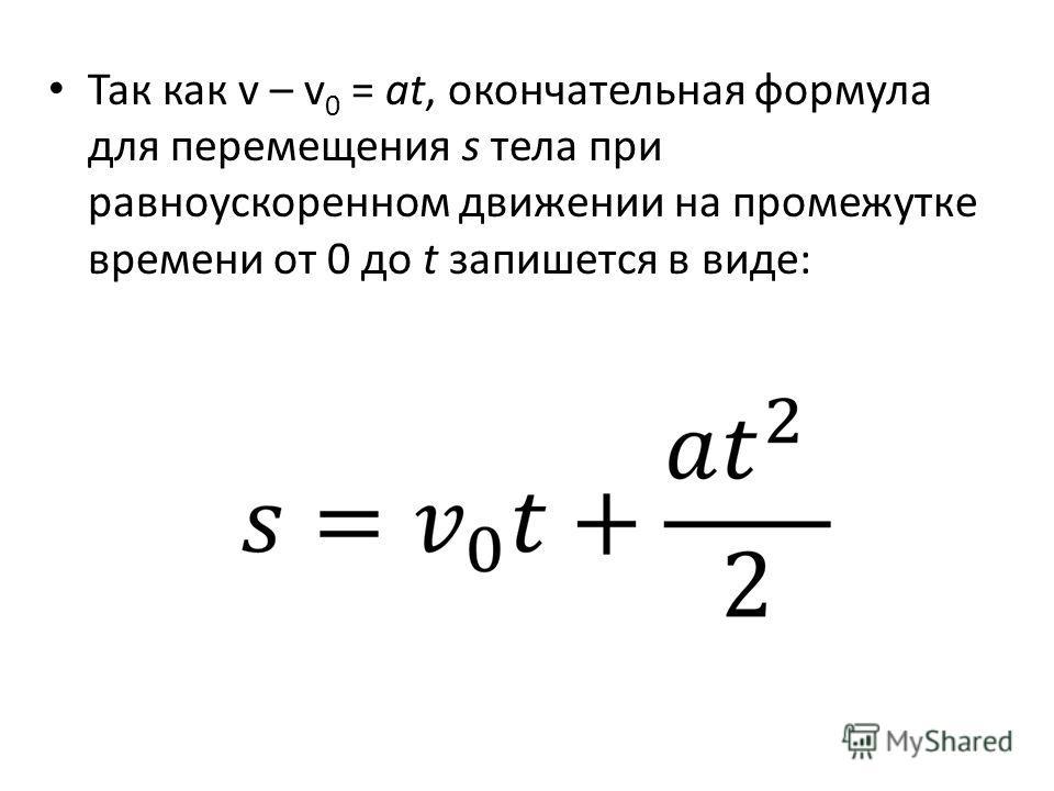 Так как v – v 0 = at, окончательная формула для перемещения s тела при равноускоренном движении на промежутке времени от 0 до t запишется в виде:
