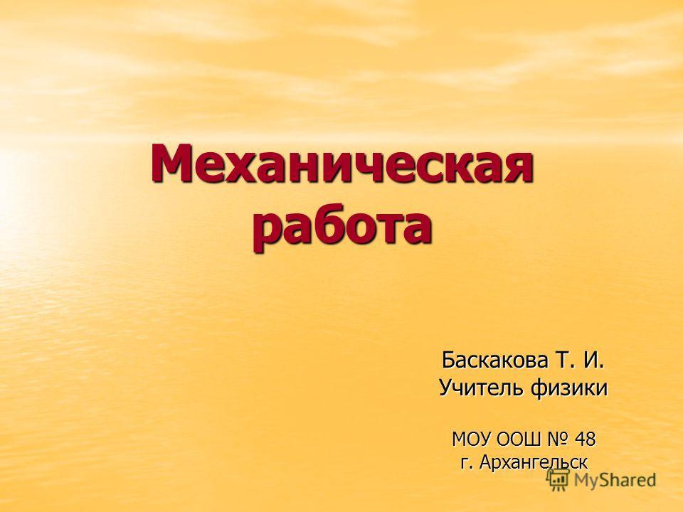 Механическая работа Баскакова Т. И. Учитель физики МОУ ООШ 48 г. Архангельск