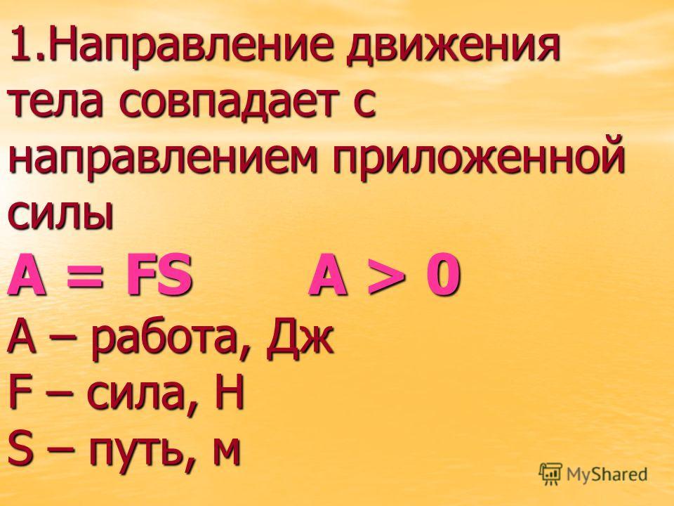 1. Направление движения тела совпадает с направлением приложенной силы А = FS A > 0 А – работа, Дж F – сила, Н S – путь, м