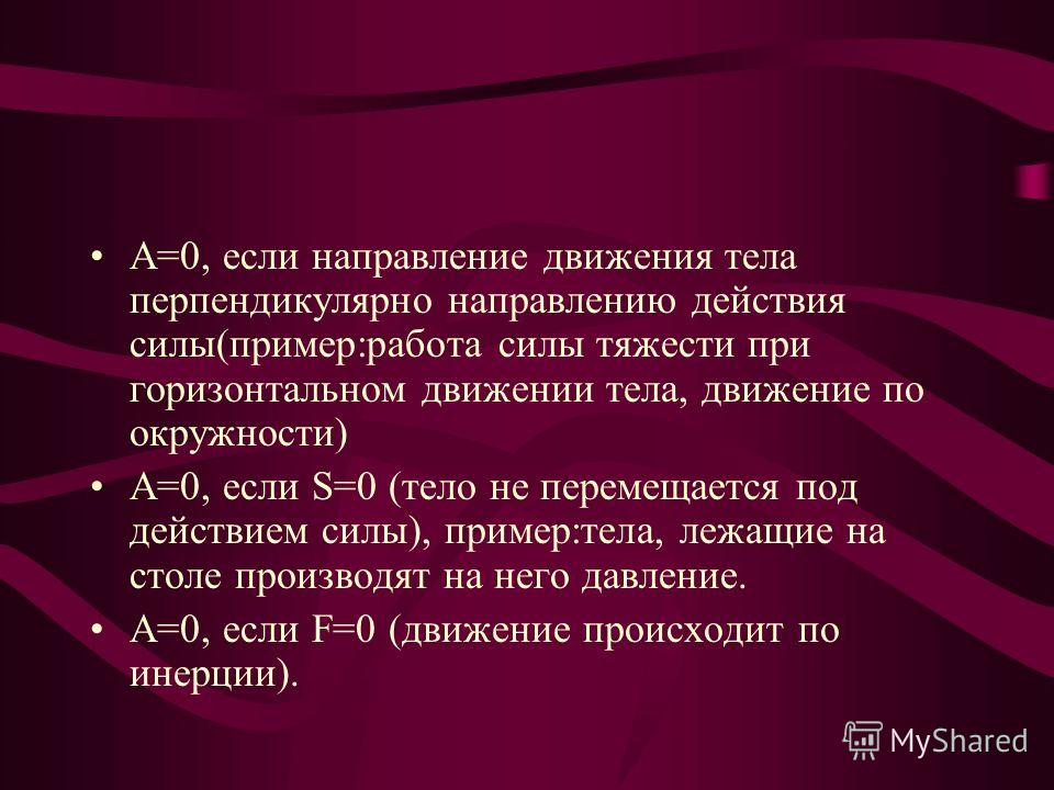 Работа не имеет направления, но может быть : Положительной: А = FS, если направление движения тела совпадает с направлением действия силы (пример:камень падает вертикально вниз, работа силы тяжести положительна). Отрицательной: А= - FS, если направле