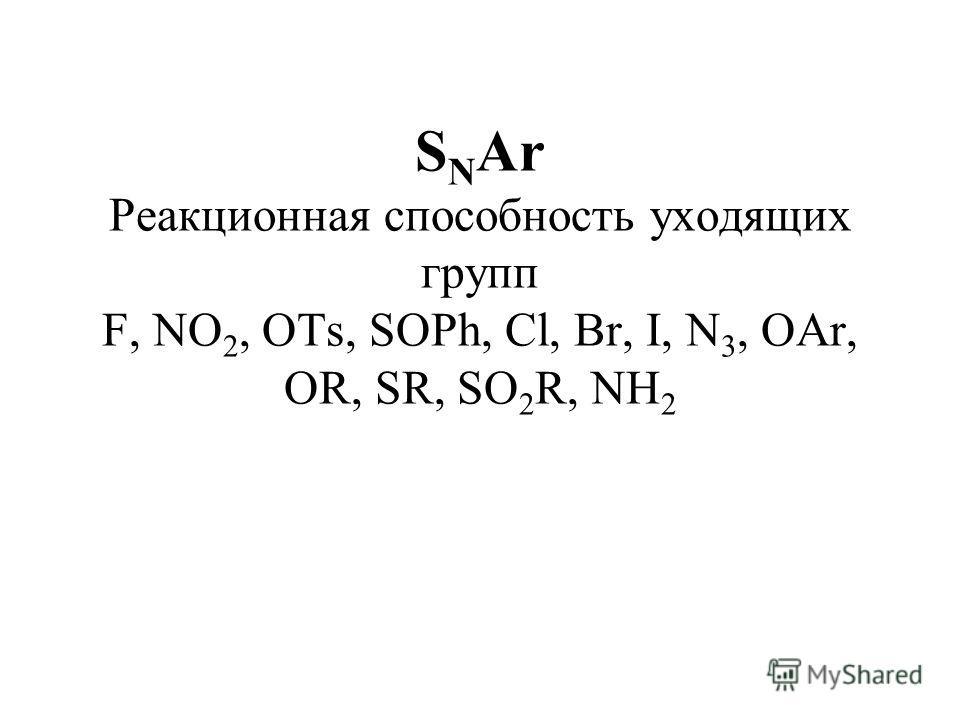 S N Ar Реакционная способность уходящих групп F, NO 2, OTs, SOPh, Cl, Br, I, N 3, OAr, OR, SR, SO 2 R, NH 2
