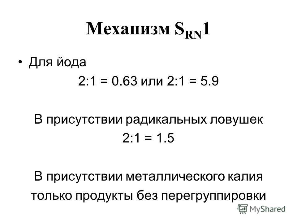 Механизм S RN 1 Для йода 2:1 = 0.63 или 2:1 = 5.9 В присутствии радикальных ловушек 2:1 = 1.5 В присутствии металлического калия только продукты без перегруппировки