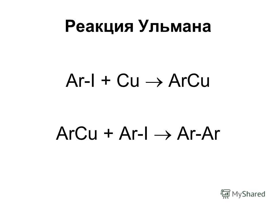 Реакция Ульмана Ar-I + Cu ArCu ArCu + Ar-I Ar-Ar