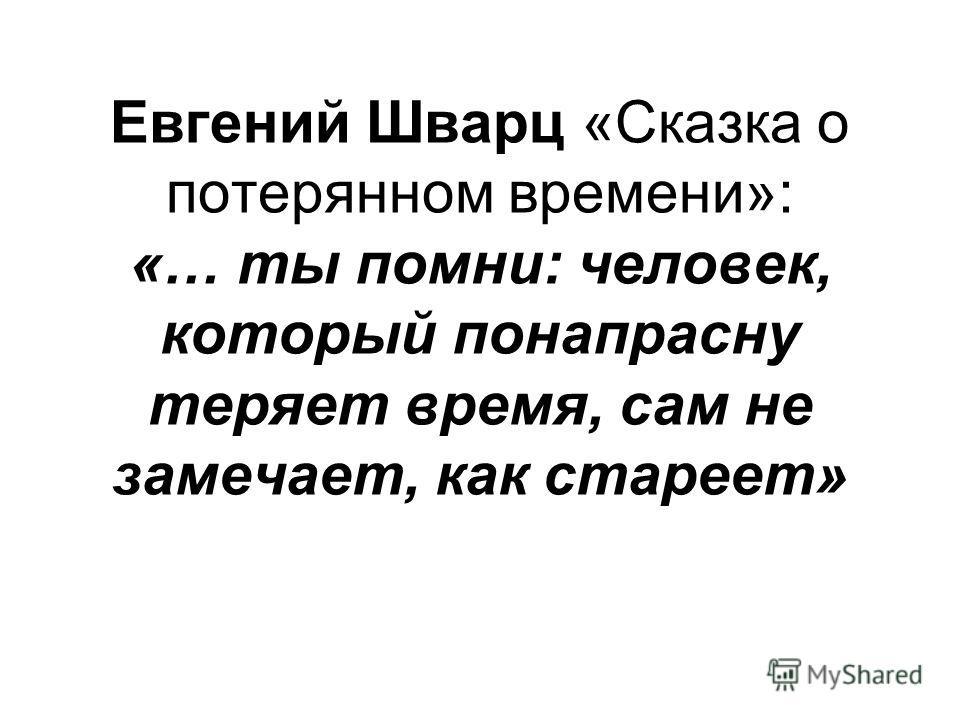 Евгений Шварц «Сказка о потерянном времени»: «… ты помни: человек, который понапрасну теряет время, сам не замечает, как стареет»