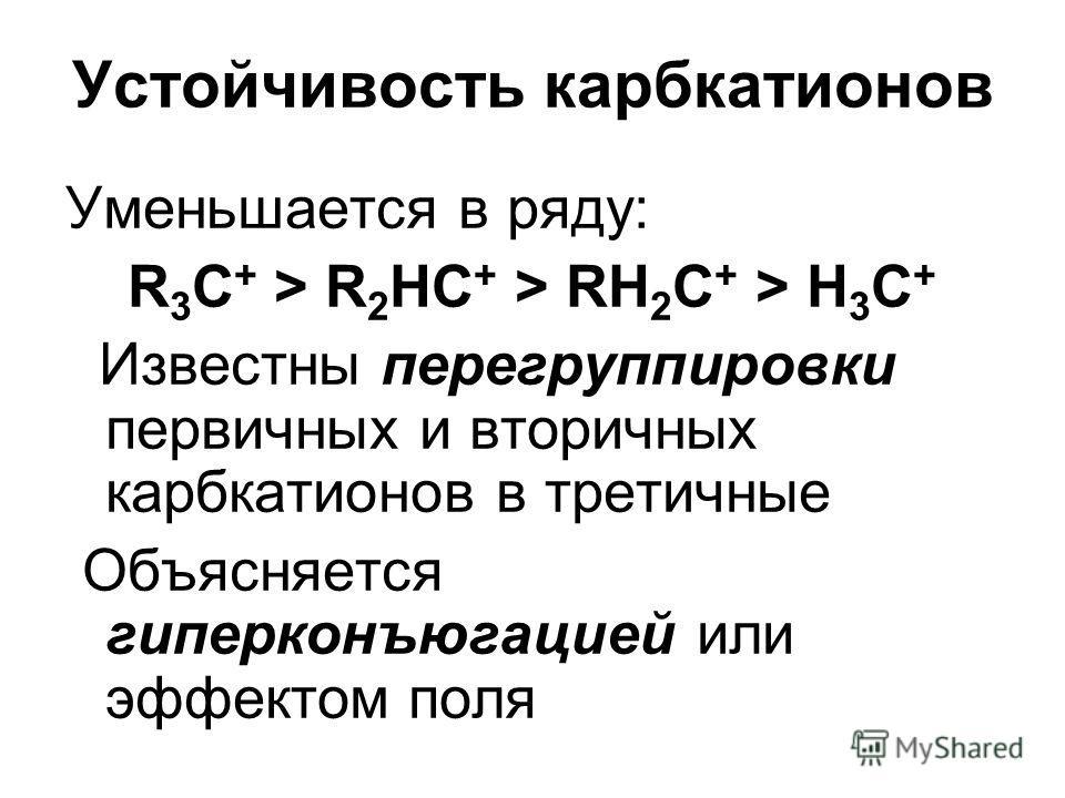 Устойчивость карбкатионов Уменьшается в ряду: R 3 C + > R 2 HC + > RH 2 C + > H 3 C + Известны перегруппировки первичных и вторичных карбкатионов в третичные Объясняется гиперконъюгацией или эффектом поля