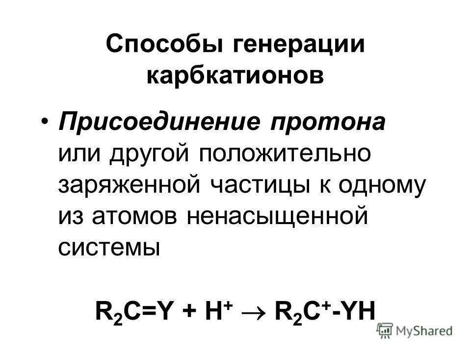 Способы генерации карбкатионов Присоединение протона или другой положительно заряженной частицы к одному из атомов ненасыщенной системы R 2 C=Y + H + R 2 C + -YH