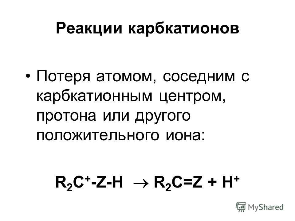 Реакции карбкатионов Потеря атомом, соседним с карбкатионным центром, протона или другого положительного иона: R 2 C + -Z-H R 2 C=Z + H +