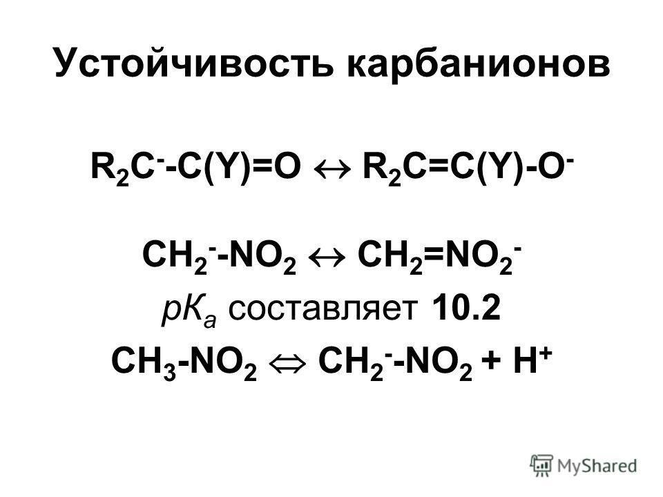 Устойчивость карбанионов R 2 C - -C(Y)=O R 2 C=C(Y)-O - CH 2 - -NO 2 CH 2 =NO 2 - рК а составляет 10.2 CH 3 -NO 2 CH 2 - -NO 2 + Н +