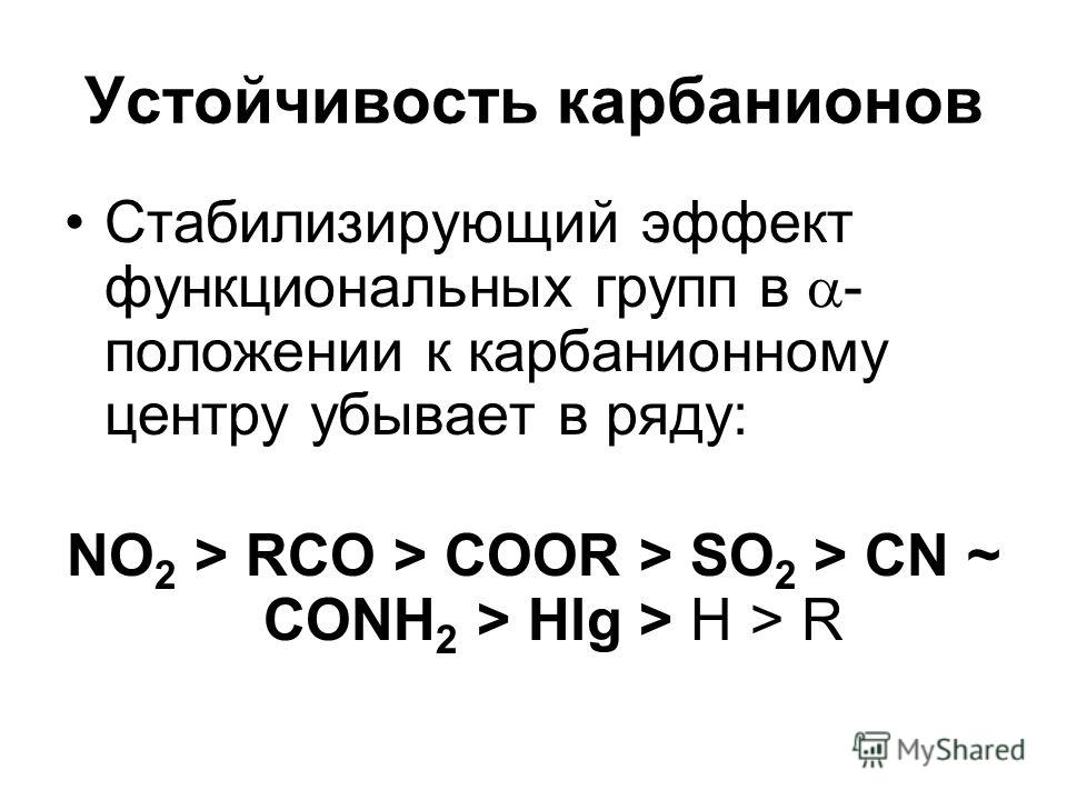 Устойчивость карбанионов Cтабилизирующий эффект функциональных групп в - положении к карбанионному центру убывает в ряду: NO 2 > RCO > COOR > SO 2 > CN ~ CONH 2 > Hlg > H > R
