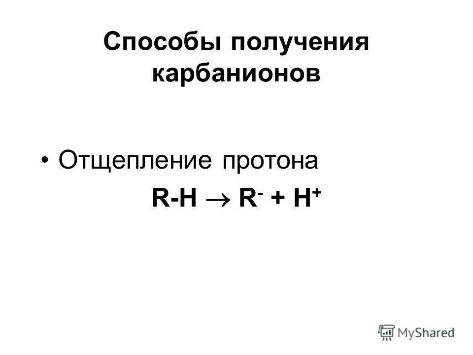 Способы получения карбанионов Отщепление протона R-H R - + H +