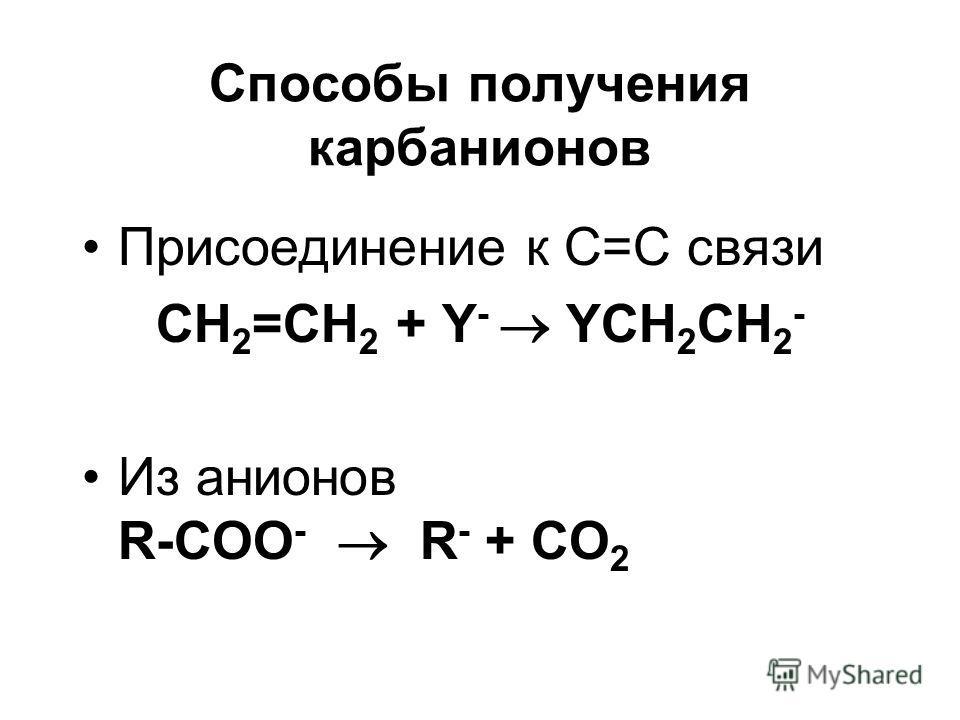 Способы получения карбанионов Присоединение к С=С связи CH 2 =CH 2 + Y - YCH 2 CH 2 - Из анионов R-COO - R - + CO 2