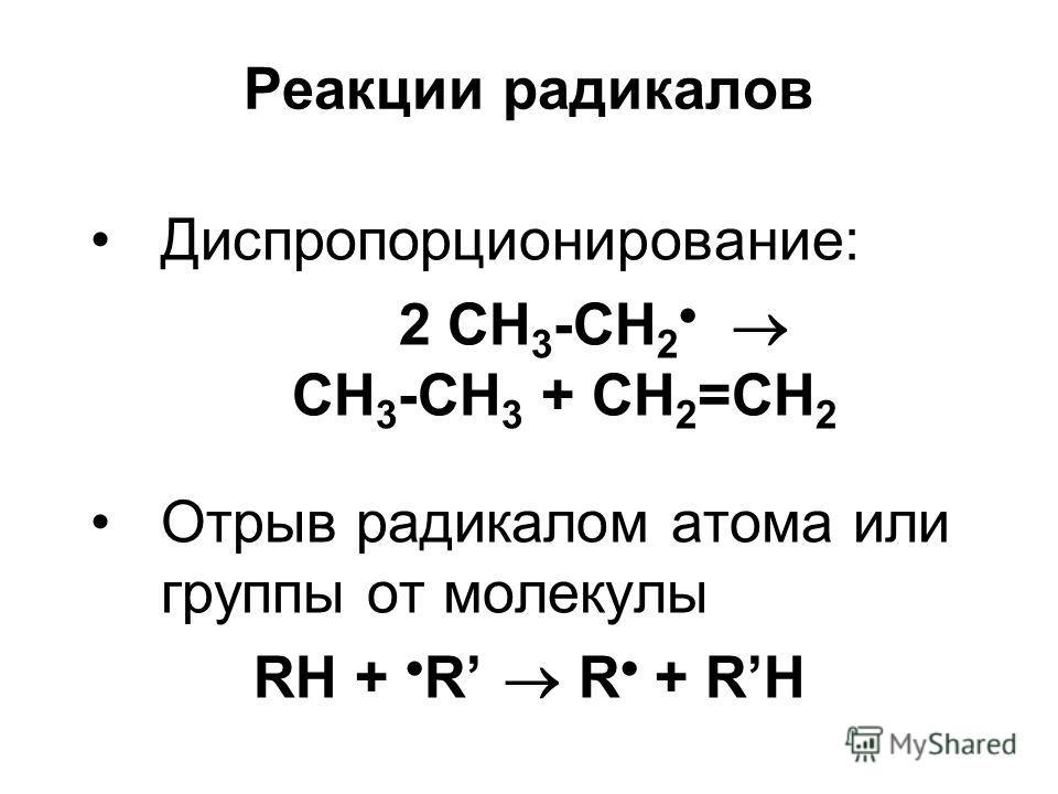Реакции радикалов Диспропорционирование: 2 СН 3 -СН 2 CH 3 -CH 3 + CH 2 =CH 2 Отрыв радикалом атома или группы от молекулы RH + R R + RH