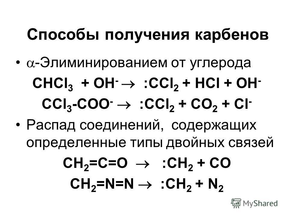 Способы получения карбенов -Элиминированием от углерода СНCl 3 + OH - :CCl 2 + HCl + OH - CCl 3 -COO - :CCl 2 + CO 2 + Cl - Распад соединений, содержащих определенные типы двойных связей CH 2 =C=O :CH 2 + CO CH 2 =N=N :CH 2 + N 2