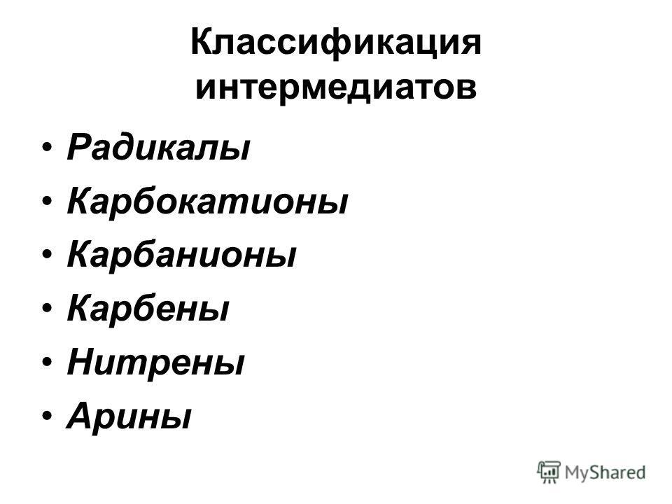 Классификация интермедиатов Радикалы Карбокатионы Карбанионы Карбены Нитрены Арины