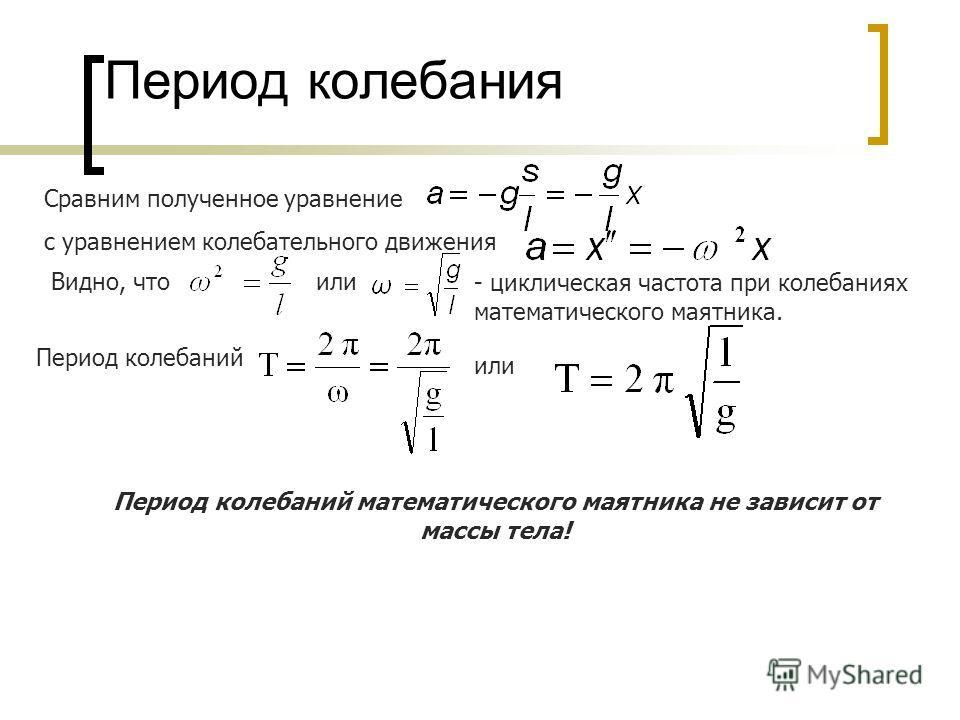 Период колебания Сравним полученное уравнение с уравнением колебательного движения Видно, что или - циклическая частота при колебаниях математического маятника. Период колебаний или Период колебаний математического маятника не зависит от массы тела!
