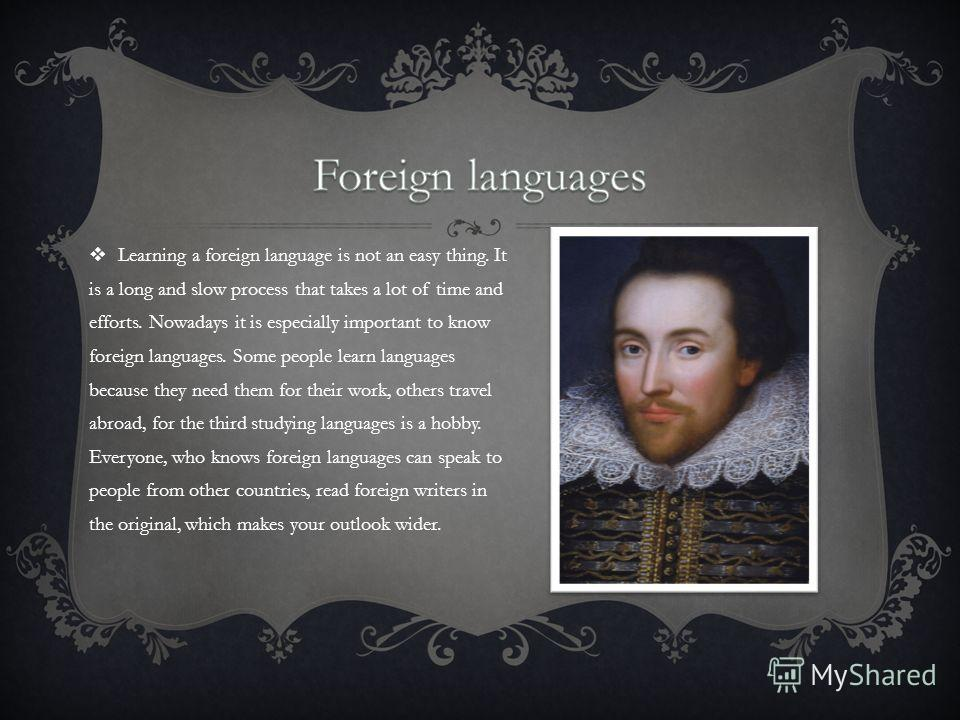 Learning a foreign language is not an easy thing. It is a long and slow process that takes a lot of time and efforts. Nowadays it is especially important to know foreign languages. Some people learn languages because they need them for their work, ot