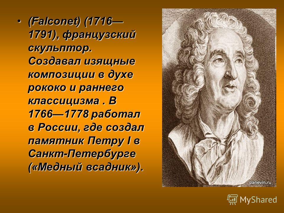 (Falconet) (1716 1791), французский скульптор. Создавал изящные композиции в духе рококо и раннего классицизма. В 17661778 работал в России, где создал памятник Петру I в Санкт-Петербурге («Медный всадник»).(Falconet) (1716 1791), французский скульпт