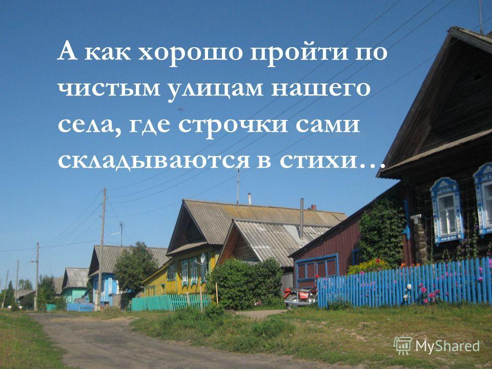 А как хорошо пройти по чистым улицам нашего села, где строчки сами складываются в стихи…