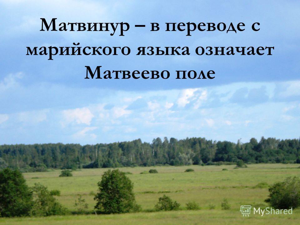 Матвинур – в переводе с марийского языка означает Матвеево поле