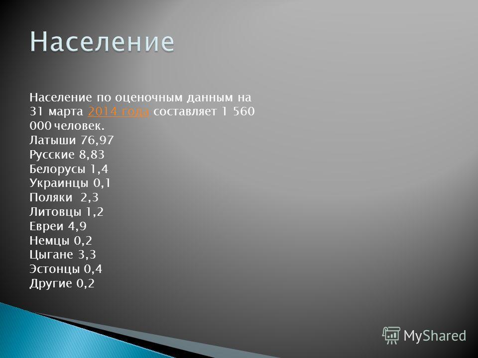 Население по оценочным данным на 31 марта 2014 года составляет 1 560 000 человек.2014 года Латыши 76,97 Русские 8,83 Белорусы 1,4 Украинцы 0,1 Поляки 2,3 Литовцы 1,2 Евреи 4,9 Немцы 0,2 Цыгане 3,3 Эстонцы 0,4 Другие 0,2