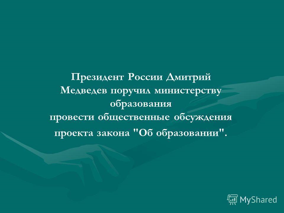 Президент России Дмитрий Медведев поручил министерству образования провести общественные обсуждения проекта закона Об образовании.