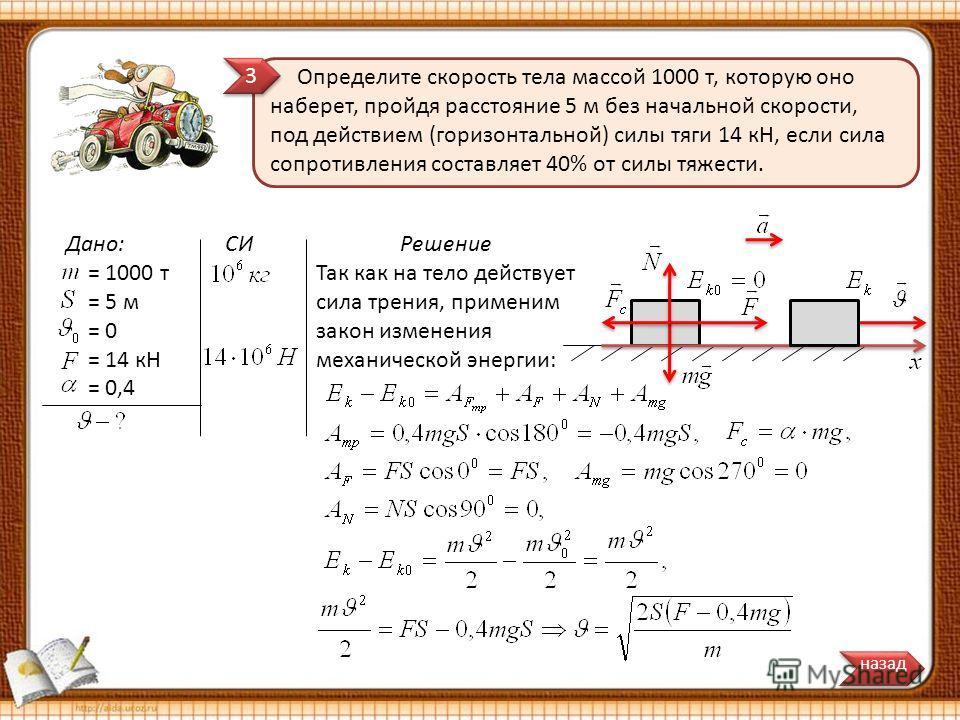 Дано: = 1000 т = 5 м = 0 = 14 кн = 0,4 Определите скорость тела массой 1000 т, которую оно наберет, пройдя расстояние 5 м без начальной скорости, под действием (горизонтальной) силы тяги 14 кН, если сила сопротивления составляет 40% от силы тяжести.