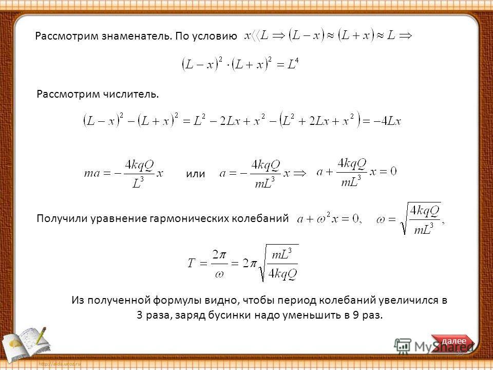 Получили уравнение гармонических колебаний или Из полученной формулы видно, чтобы период колебаний увеличился в 3 раза, заряд бусинки надо уменьшить в 9 раз. Рассмотрим знаменатель. По условию Рассмотрим числитель. далее 35