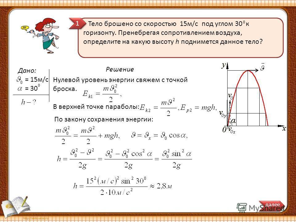 1 1 0 Решение Тело брошено со скоростью 15 м/с под углом 30 к горизонту. Пренебрегая сопротивлением воздуха, определите на какую высоту h поднимется данное тело? Дано: = 15 м/с = 30 0 Нулевой уровень энергии свяжем с точкой броска. В верхней точке па
