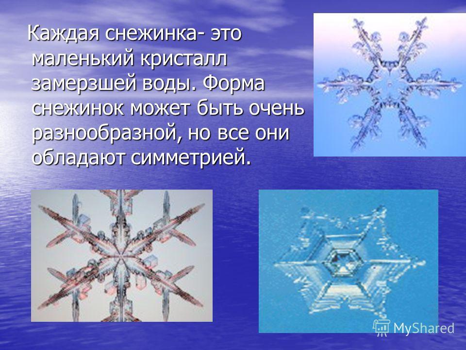Каждая снежинка- это маленький кристалл замерзшей воды. Форма снежинок может быть очень разнообразной, но все они обладают симметрией. Каждая снежинка- это маленький кристалл замерзшей воды. Форма снежинок может быть очень разнообразной, но все они о