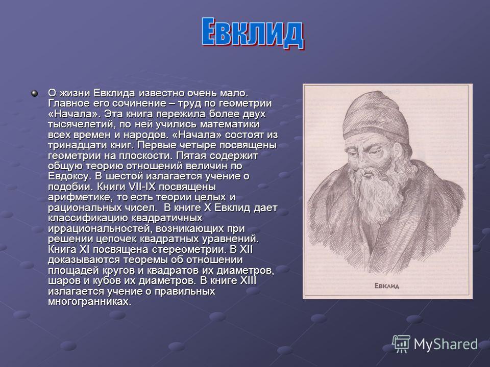 О жизни Евклида известно очень мало. Главное его сочинение – труд по геометрии «Начала». Эта книга пережила более двух тысячелетий, по ней учились математики всех времен и народов. «Начала» состоят из тринадцати книг. Первые четыре посвящены геометри