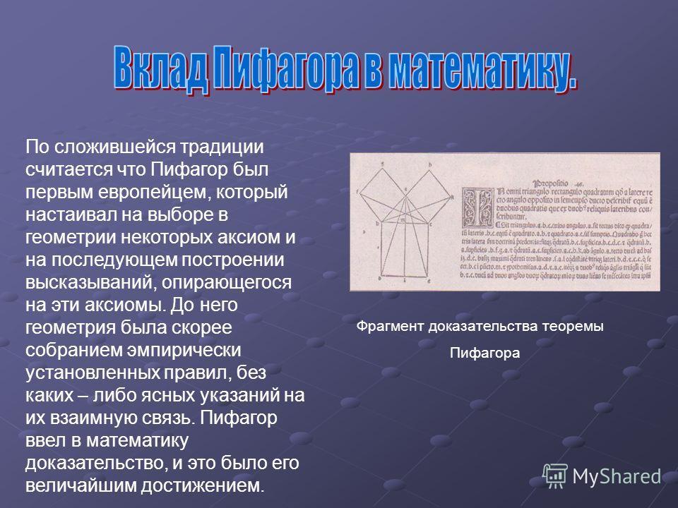 По сложившейся традиции считается что Пифагор был первым европейцем, который настаивал на выборе в геометрии некоторых аксиом и на последующем построении высказываний, опирающегося на эти аксиомы. До него геометрия была скорее собранием эмпирически у