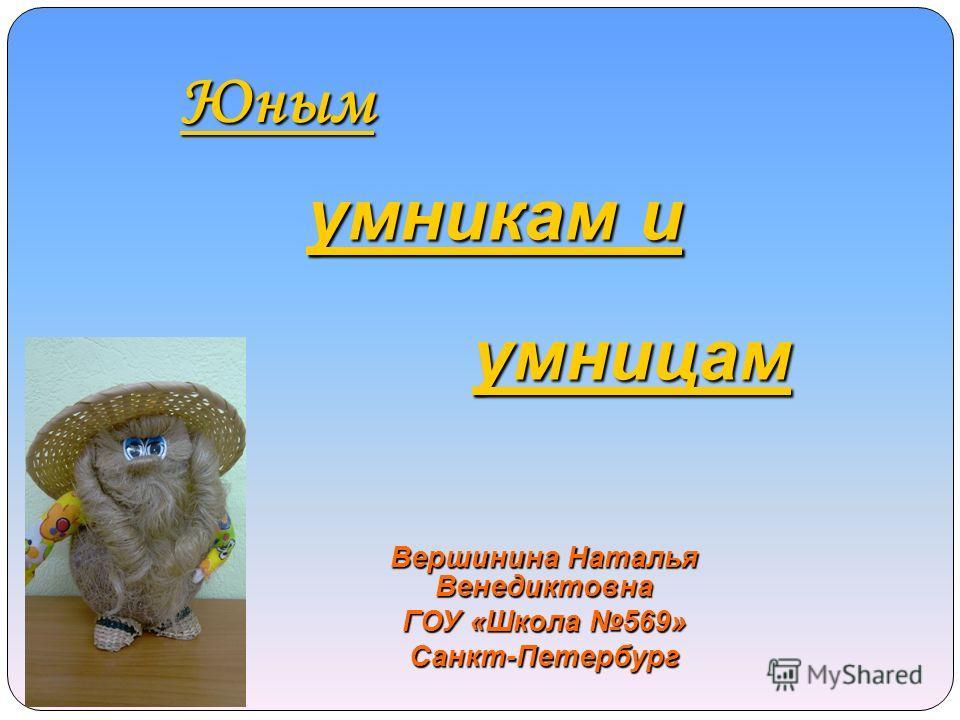 Юным умникам и умницам Вершинина Наталья Венедиктовна ГОУ «Школа 569» Санкт-Петербург