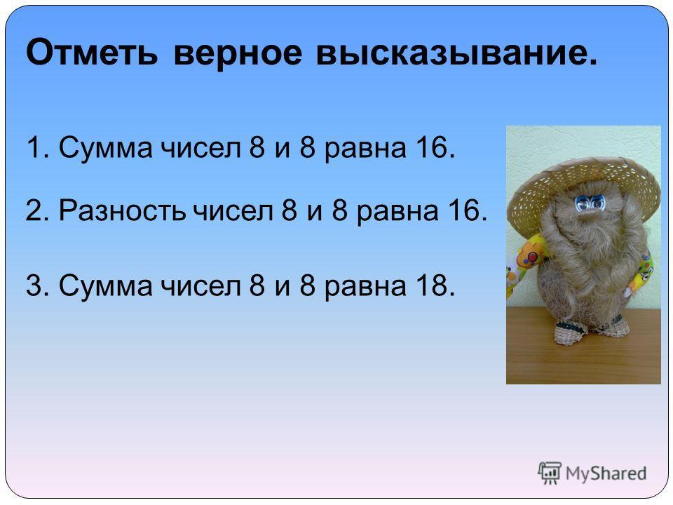 Отметь верное высказывание. 1. Сумма чисел 8 и 8 равна 16. 2. Разность чисел 8 и 8 равна 16. 3. Сумма чисел 8 и 8 равна 18.
