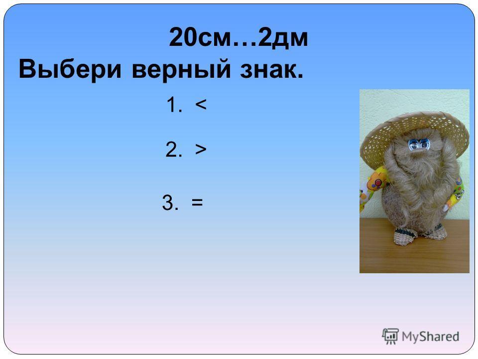 20 см…2 дм Выбери верный знак. 1. < 2. > 3. =