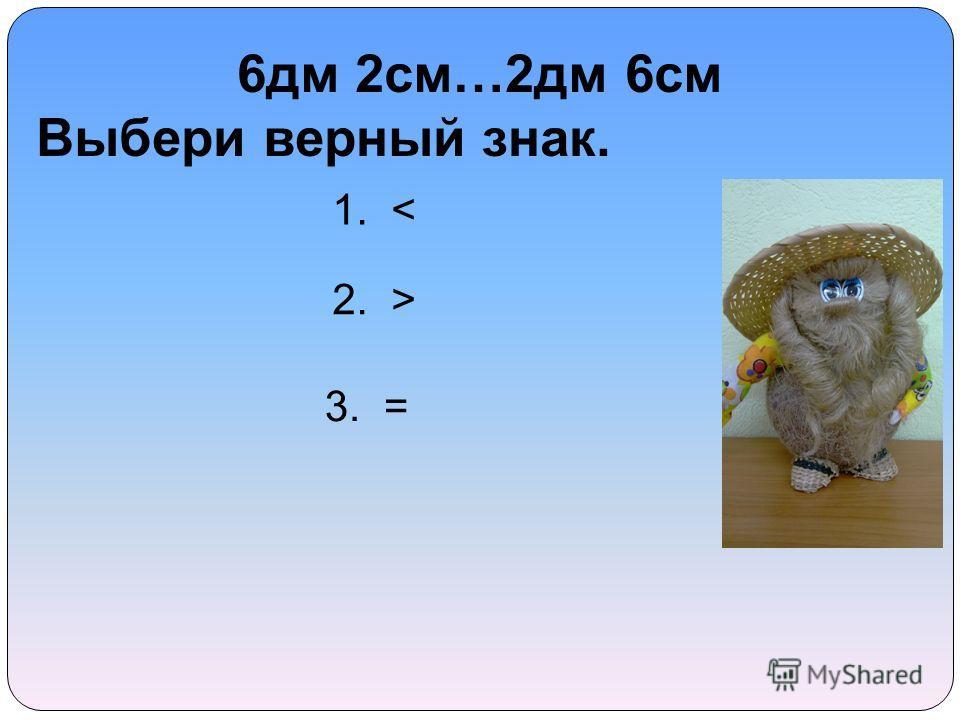 6 дм 2 см…2 дм 6 см Выбери верный знак. 1. < 2. > 3. =