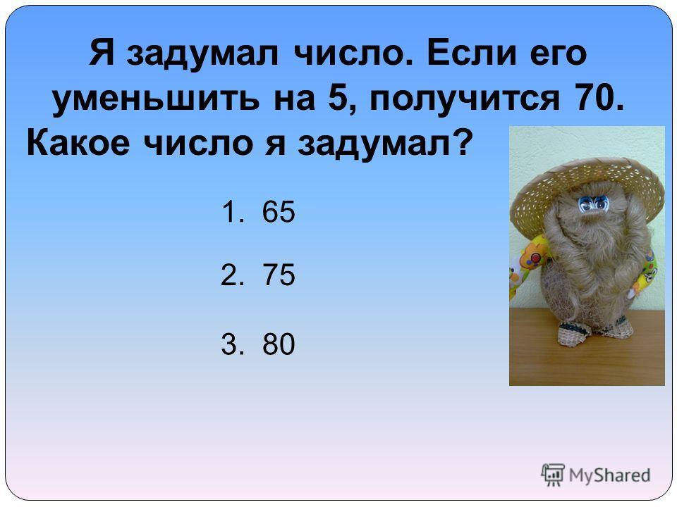 Я задумал число. Если его уменьшить на 5, получится 70. Какое число я задумал? 1. 65 2. 75 3. 80