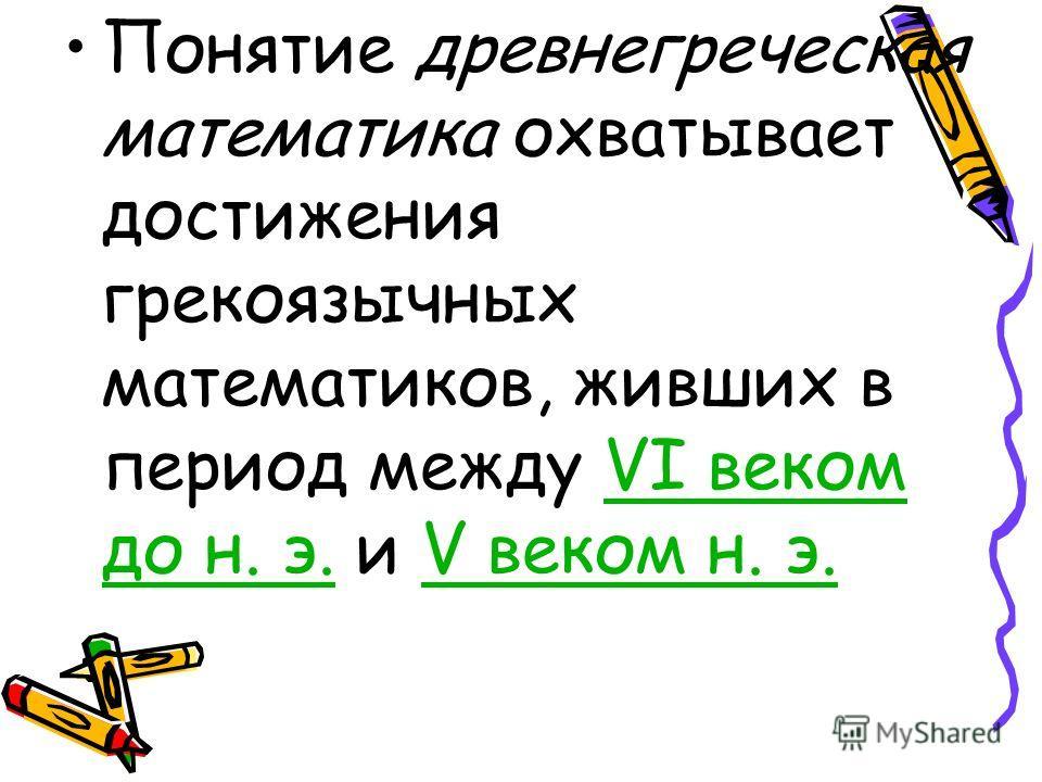 Понятие древнегреческая математика охватывает достижения греко язычных математиков, живших в период между VI веком до н. э. и V веком н. э.VI веком до н. э.V веком н. э.