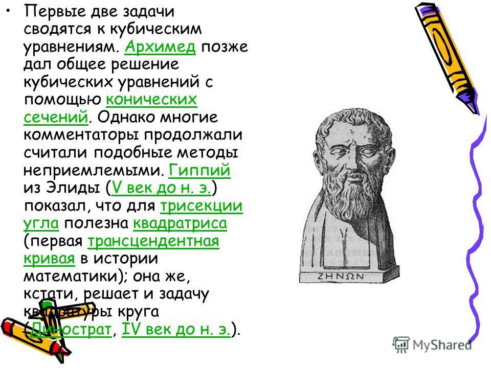 Первые две задачи сводятся к кубическим уравнениям. Архимед позже дал общее решение кубических уравнений с помощью конических сечений. Однако многие комментаторы продолжали считали подобные методы неприемлемыми. Гиппий из Элиды (V век до н. э.) показ